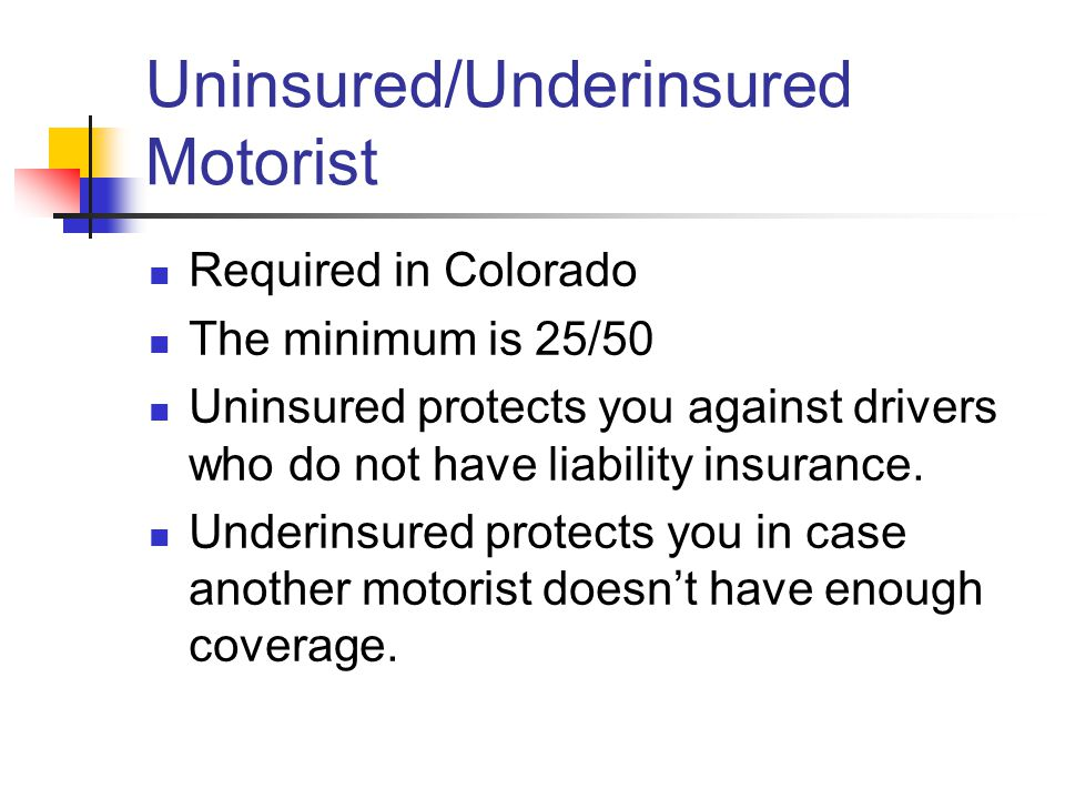 Uninsured/Underinsured Motorist Required in Colorado The minimum is 25/50 Uninsured protects you against drivers who do not have liability insurance.
