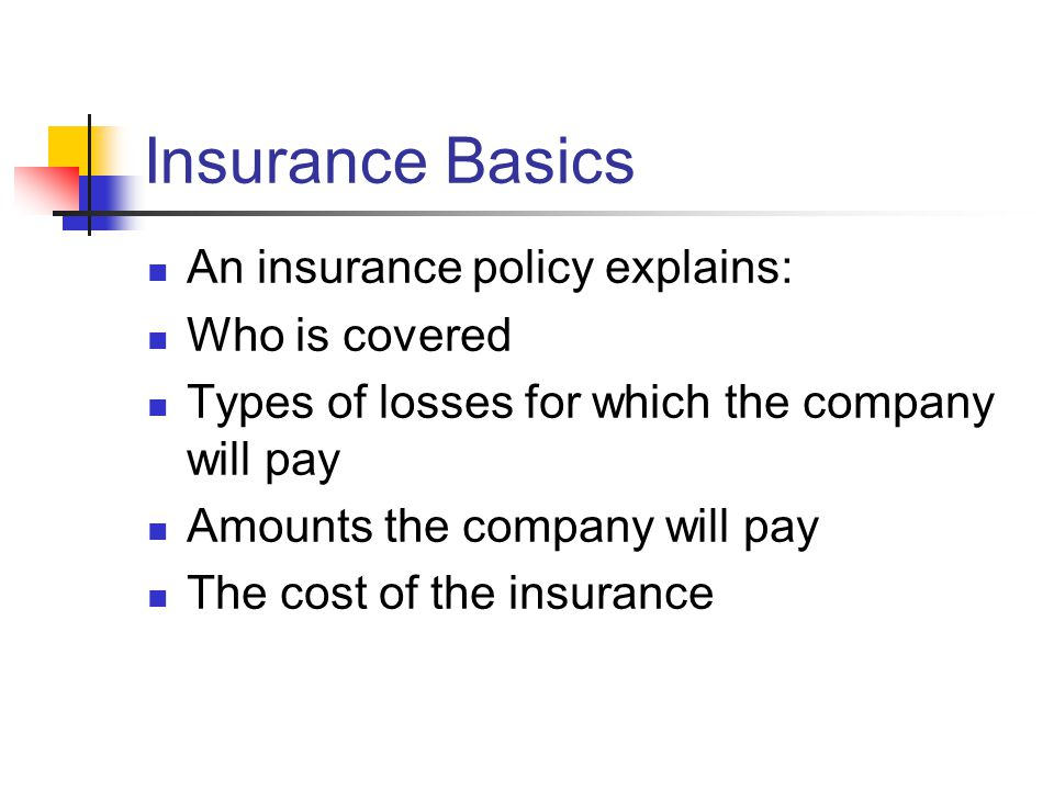 Insurance Basics An insurance policy explains: Who is covered Types of losses for which the company will pay Amounts the company will pay The cost of the insurance