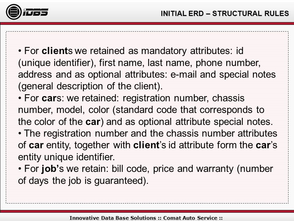 INITIAL ERD – STRUCTURAL RULES Innovative Data Base Solutions :: Comat Auto Service :: For clients we retained as mandatory attributes: id (unique ide