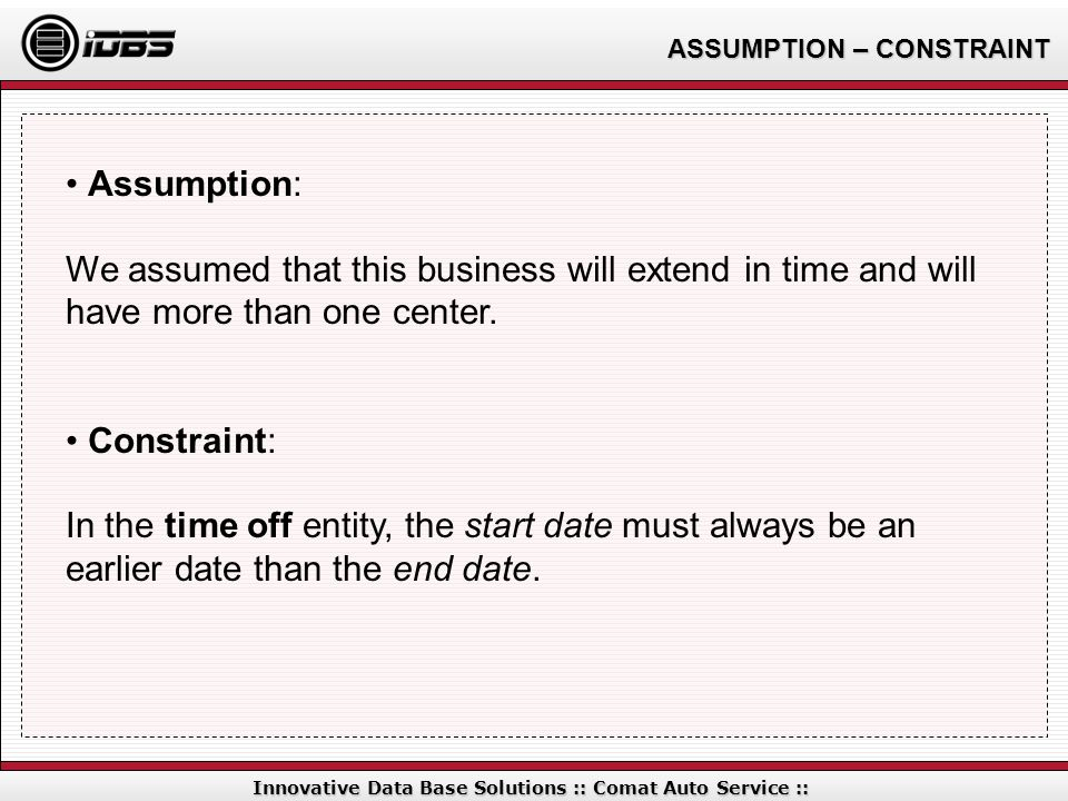 ASSUMPTION – CONSTRAINT Innovative Data Base Solutions :: Comat Auto Service :: Assumption: We assumed that this business will extend in time and will