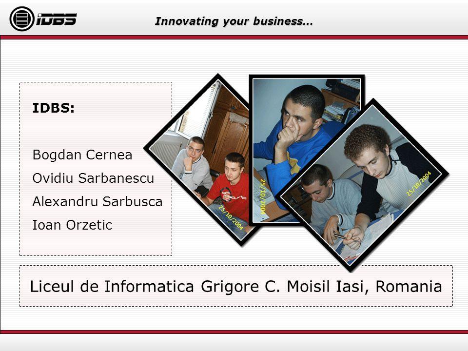 Innovating your business… IDBS: Bogdan Cernea Ovidiu Sarbanescu Alexandru Sarbusca Ioan Orzetic Bogdan, Ovidiu, Alex and Ionut Liceul de Informatica G