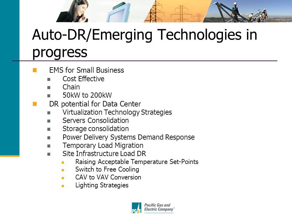 Auto-DR/Emerging Technologies in progress EMS for Small Business Cost Effective Chain 50kW to 200kW DR potential for Data Center Virtualization Technology Strategies Servers Consolidation Storage consolidation Power Delivery Systems Demand Response Temporary Load Migration Site Infrastructure Load DR Raising Acceptable Temperature Set-Points Switch to Free Cooling CAV to VAV Conversion Lighting Strategies