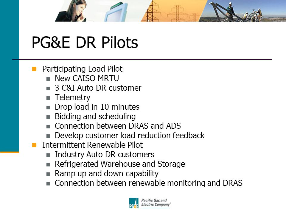 PG&E DR Pilots Participating Load Pilot New CAISO MRTU 3 C&I Auto DR customer Telemetry Drop load in 10 minutes Bidding and scheduling Connection between DRAS and ADS Develop customer load reduction feedback Intermittent Renewable Pilot Industry Auto DR customers Refrigerated Warehouse and Storage Ramp up and down capability Connection between renewable monitoring and DRAS