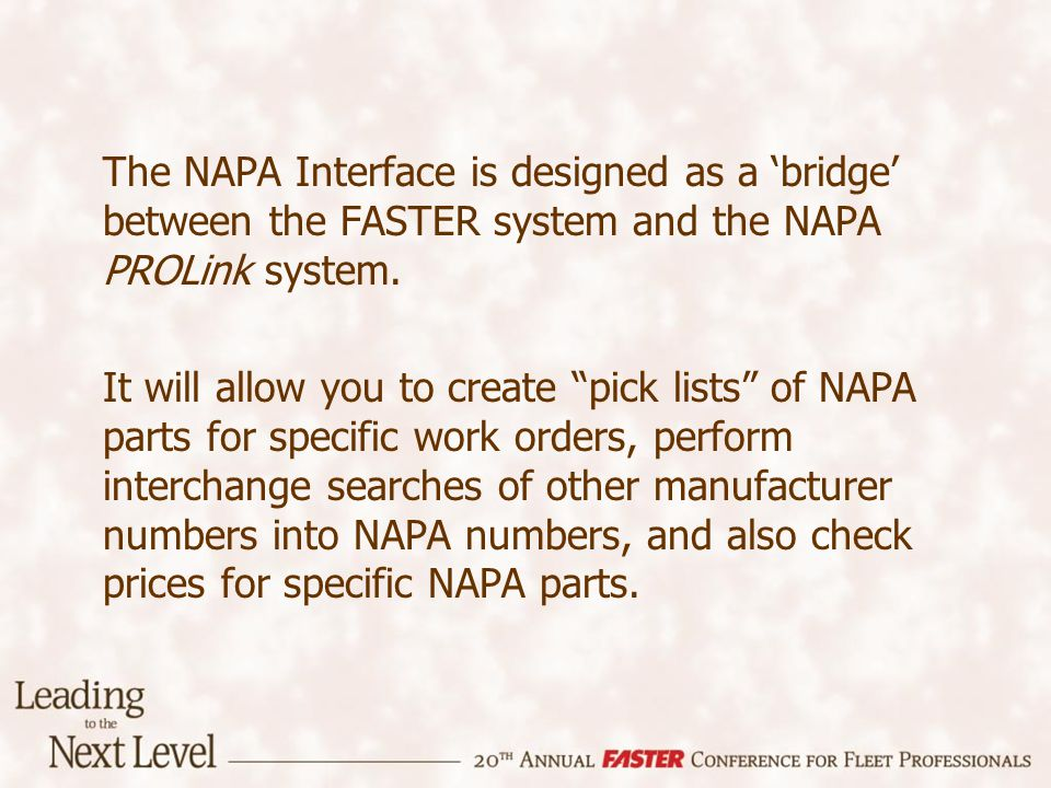 The NAPA Interface is designed as a bridge between the FASTER system and the NAPA PROLink system. It will allow you to create pick lists of NAPA parts