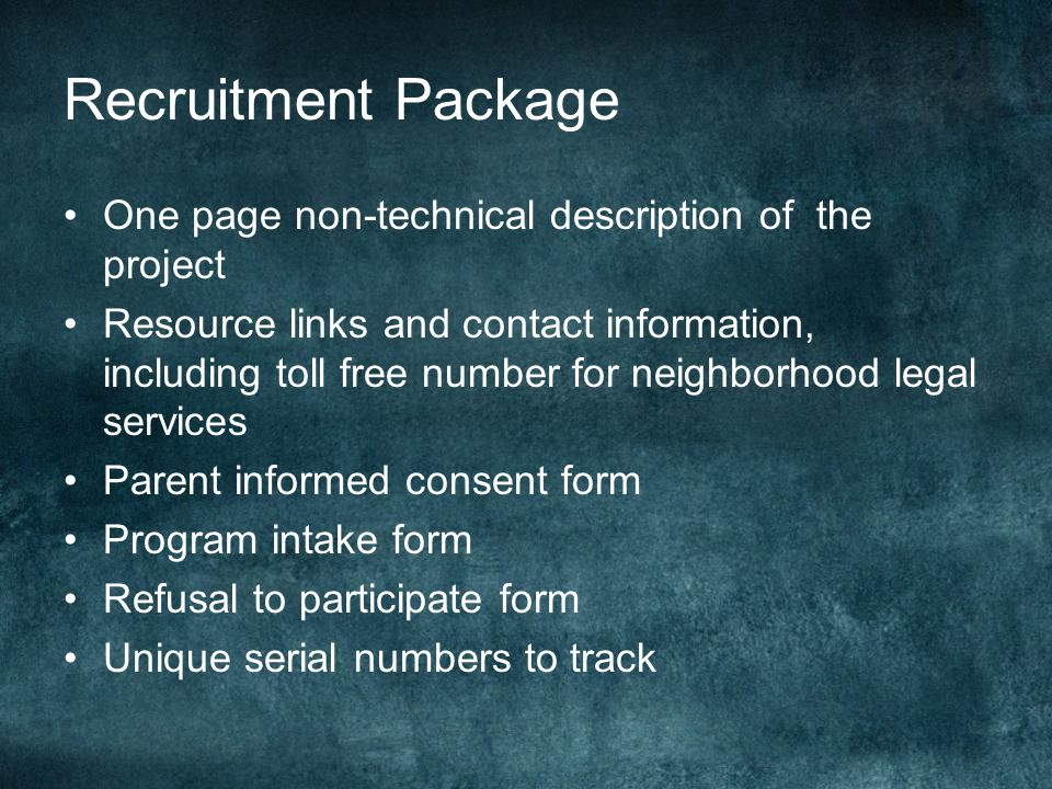 Recruitment Package One page non-technical description of the project Resource links and contact information, including toll free number for neighborhood legal services Parent informed consent form Program intake form Refusal to participate form Unique serial numbers to track