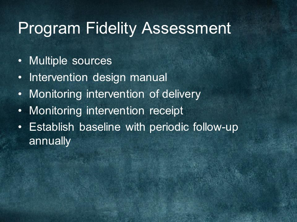Program Fidelity Assessment Multiple sources Intervention design manual Monitoring intervention of delivery Monitoring intervention receipt Establish baseline with periodic follow-up annually