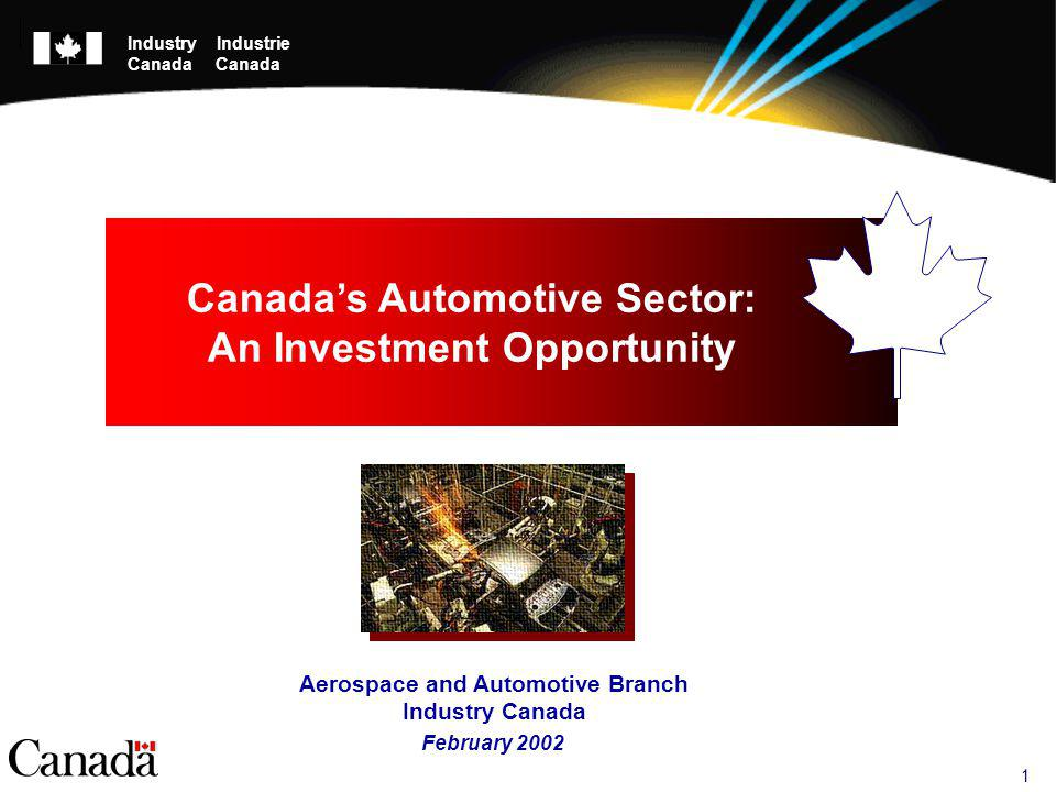 1 February 2002 Canadas Automotive Sector: An Investment Opportunity Aerospace and Automotive Branch Industry Canada Industry Industrie Canada