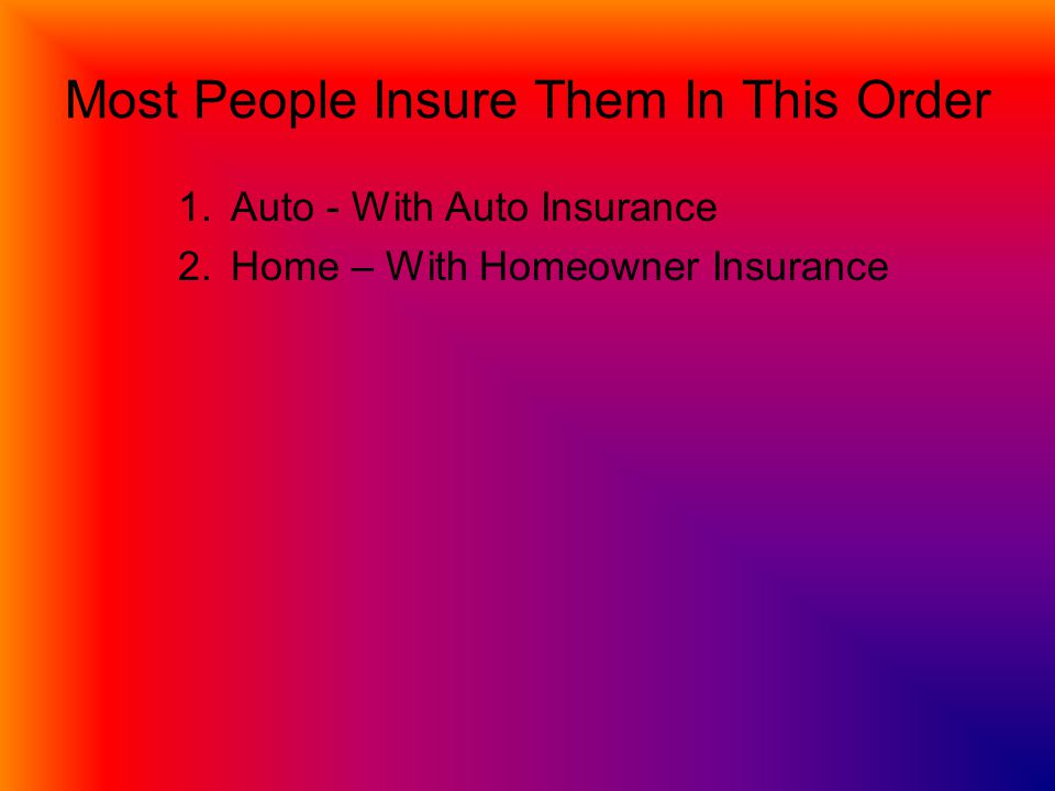 Most People Insure Them In This Order 1.Auto - With Auto Insurance 2.Home – With Homeowner Insurance