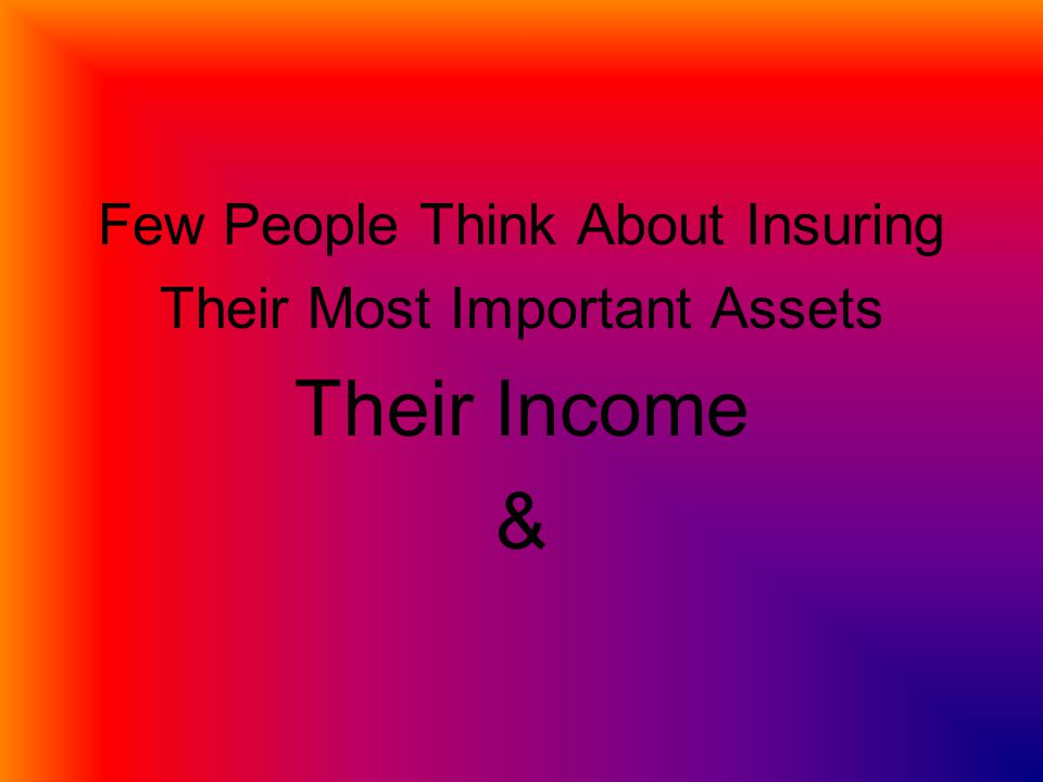 Few People Think About Insuring Their Most Important Assets Their Income &