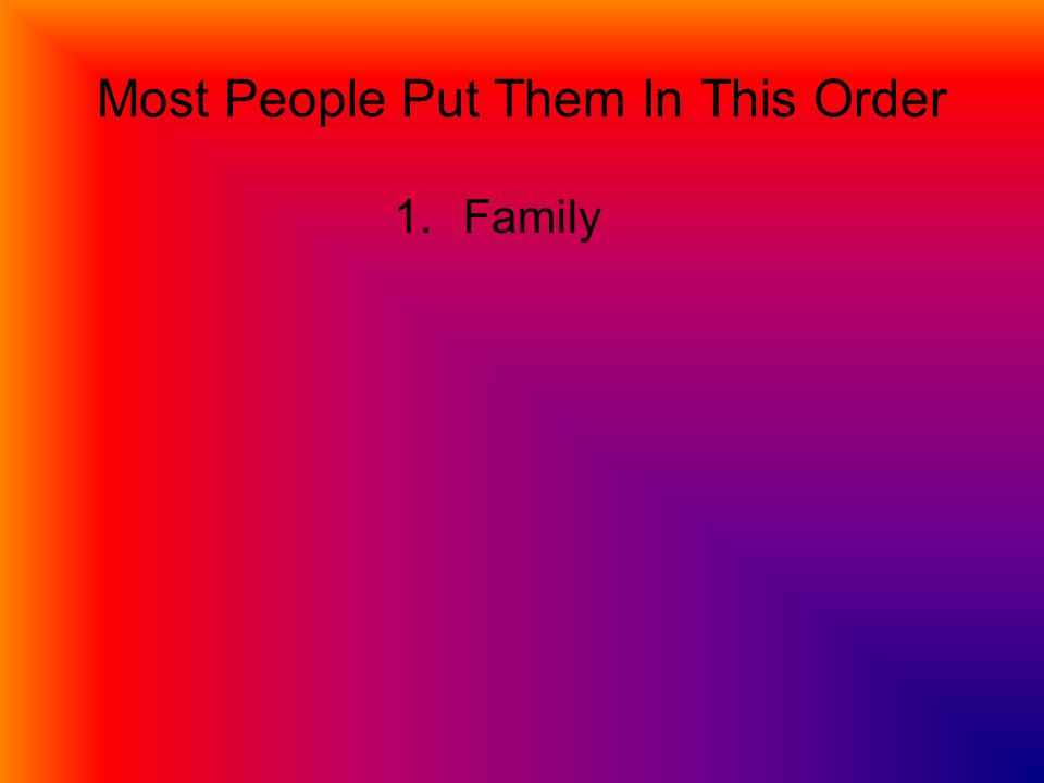 Most People Put Them In This Order 1.Family