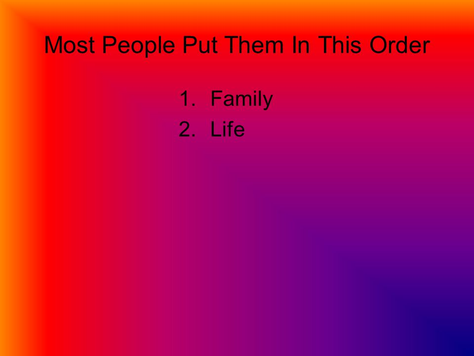 Most People Put Them In This Order 1.Family 2.Life