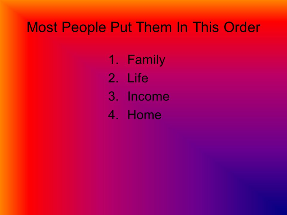 Most People Put Them In This Order 1.Family 2.Life 3.Income 4.Home