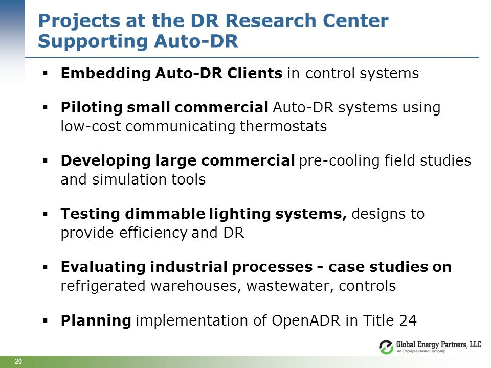 20 Projects at the DR Research Center Supporting Auto-DR Embedding Auto-DR Clients in control systems Piloting small commercial Auto-DR systems using