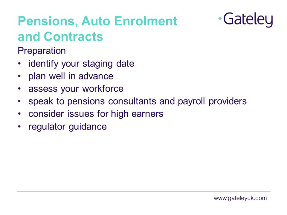 Pensions, Auto Enrolment and Contracts Preparation identify your staging date plan well in advance assess your workforce speak to pensions consultants and payroll providers consider issues for high earners regulator guidance