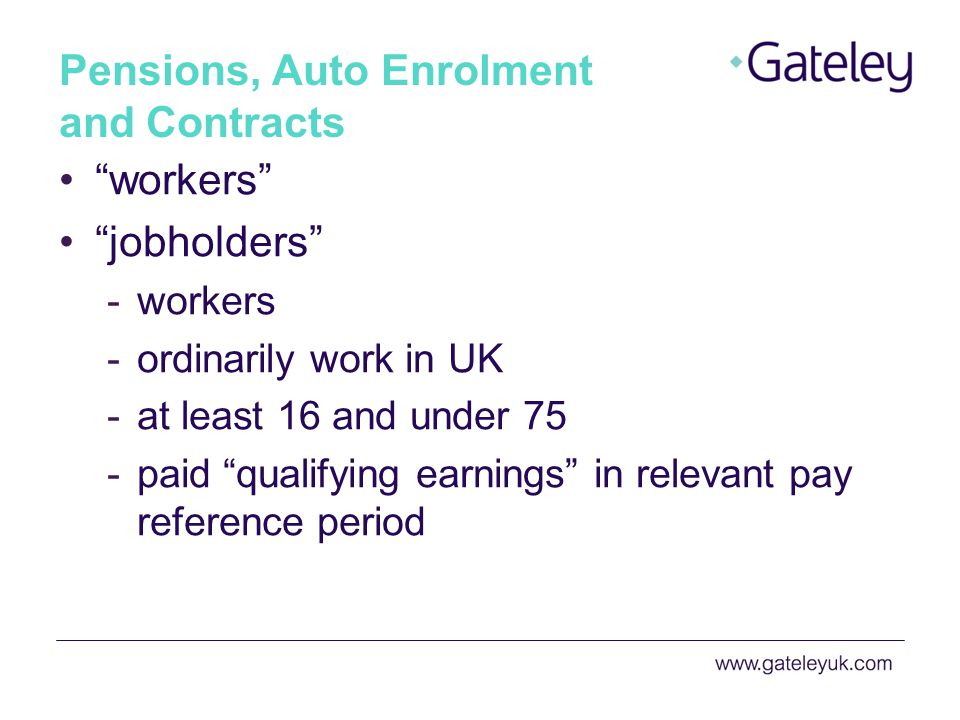 Pensions, Auto Enrolment and Contracts workers jobholders -workers -ordinarily work in UK -at least 16 and under 75 -paid qualifying earnings in relevant pay reference period