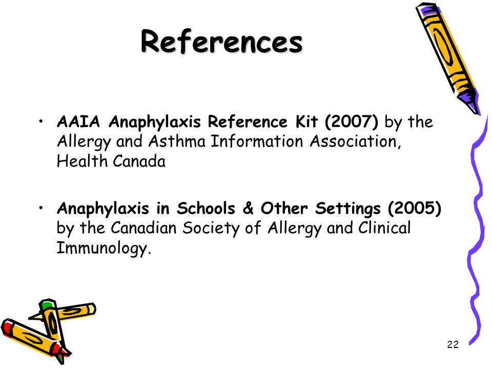 22 References AAIA Anaphylaxis Reference Kit (2007) by the Allergy and Asthma Information Association, Health Canada Anaphylaxis in Schools & Other Settings (2005) by the Canadian Society of Allergy and Clinical Immunology.