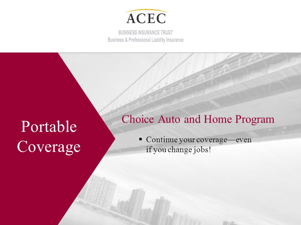 Choice Auto and Home Program Portable Coverage Continue your coverageeven if you change jobs!