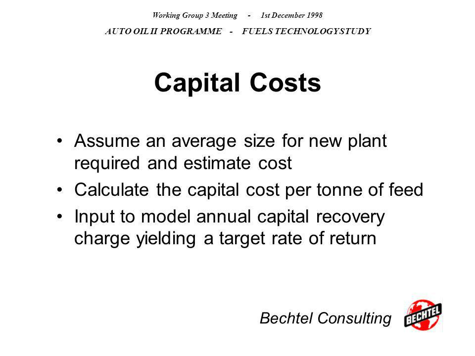 Bechtel Consulting Working Group 3 Meeting - 1st December 1998 AUTO OIL II PROGRAMME - FUELS TECHNOLOGY STUDY Capital Costs Assume an average size for