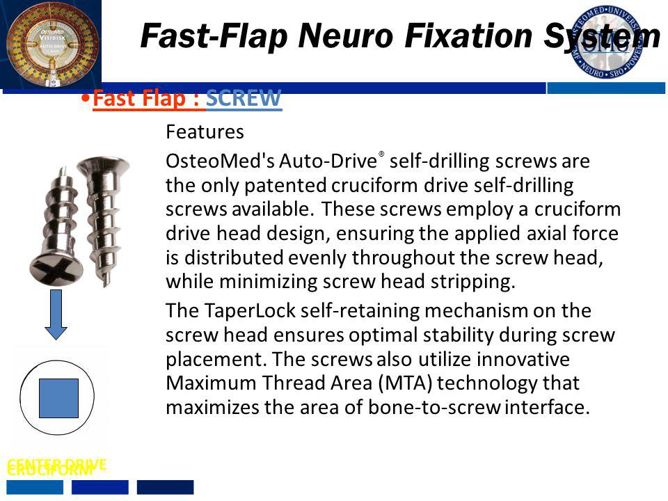 Features OsteoMed's Auto-Drive ® self-drilling screws are the only patented cruciform drive self-drilling screws available. These screws employ a cruc