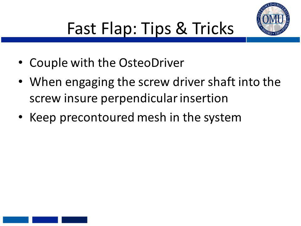 Fast Flap: Tips & Tricks Couple with the OsteoDriver When engaging the screw driver shaft into the screw insure perpendicular insertion Keep precontou