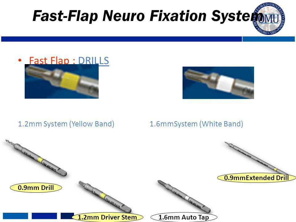 Fast Flap : DRILLS 1.2mm System (Yellow Band) 1.6mmSystem (White Band) Fast-Flap Neuro Fixation System 0.9mm Drill 1.2mm Driver Stem1.6mm Auto Tap 0.9