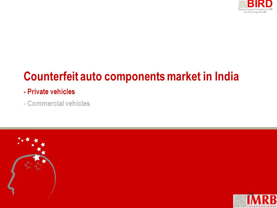 Research-based Consultancy for B2B and technology Markets BIRD 39 Counterfeit auto components market in India - Private vehicles - Commercial vehicles