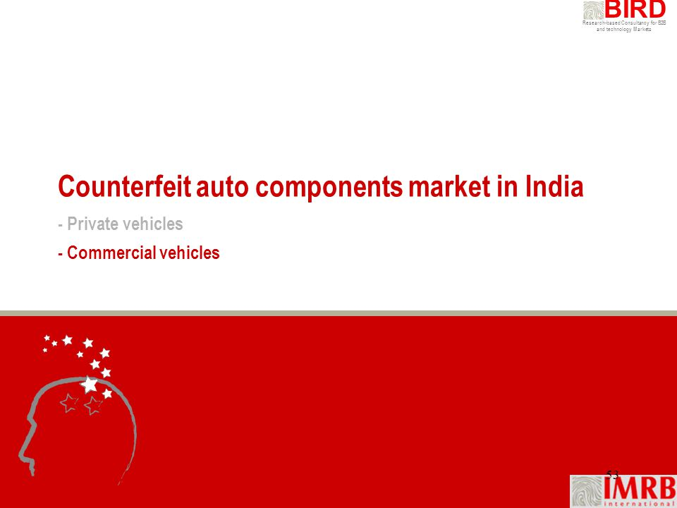 Research-based Consultancy for B2B and technology Markets BIRD 53 Counterfeit auto components market in India - Private vehicles - Commercial vehicles
