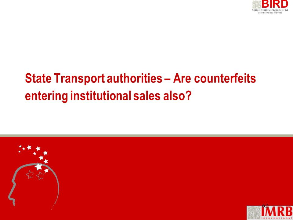 Research-based Consultancy for B2B and technology Markets BIRD 62 State Transport authorities – Are counterfeits entering institutional sales also?