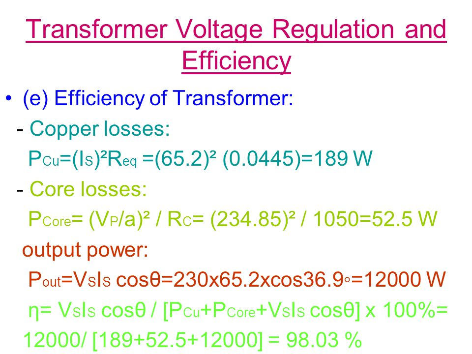 Transformer Voltage Regulation and Efficiency (e) Efficiency of Transformer: - Copper losses: P Cu =(I S )²R eq =(65.2)² (0.0445)=189 W - Core losses: