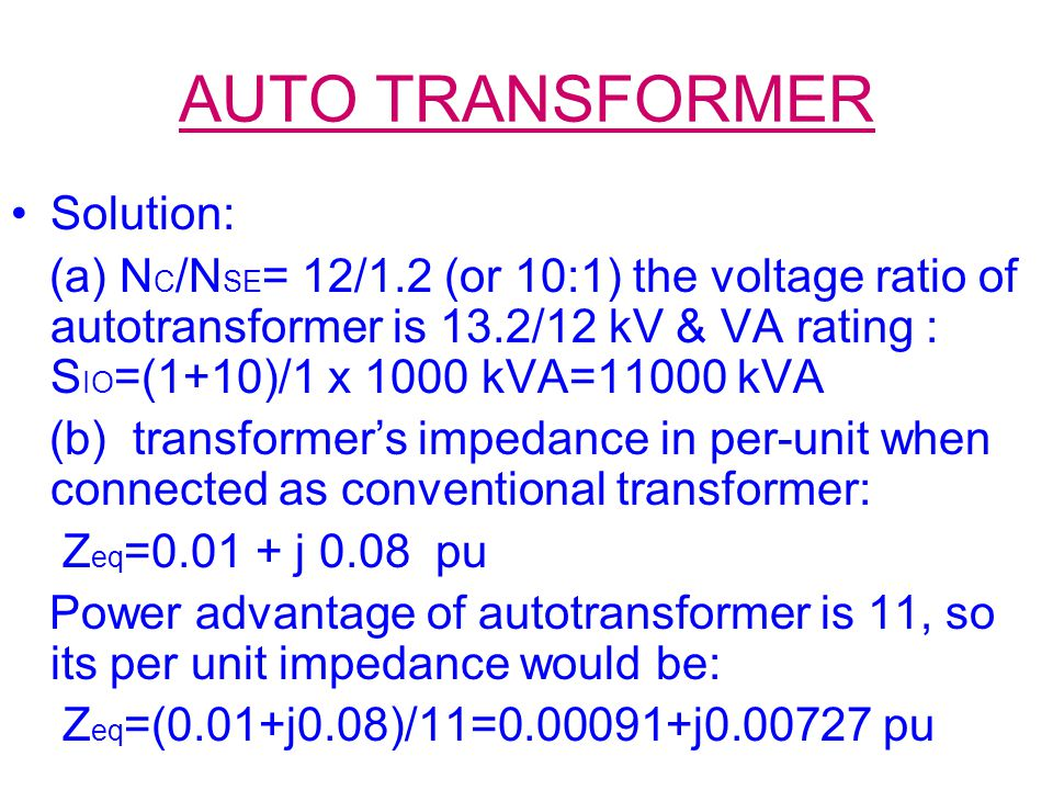 AUTO TRANSFORMER Solution: (a) N C /N SE = 12/1.2 (or 10:1) the voltage ratio of autotransformer is 13.2/12 kV & VA rating : S IO =(1+10)/1 x 1000 kVA