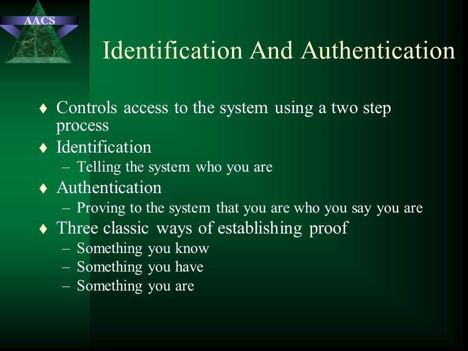 AACS Identification And Authentication t Controls access to the system using a two step process t Identification –Telling the system who you are t Aut