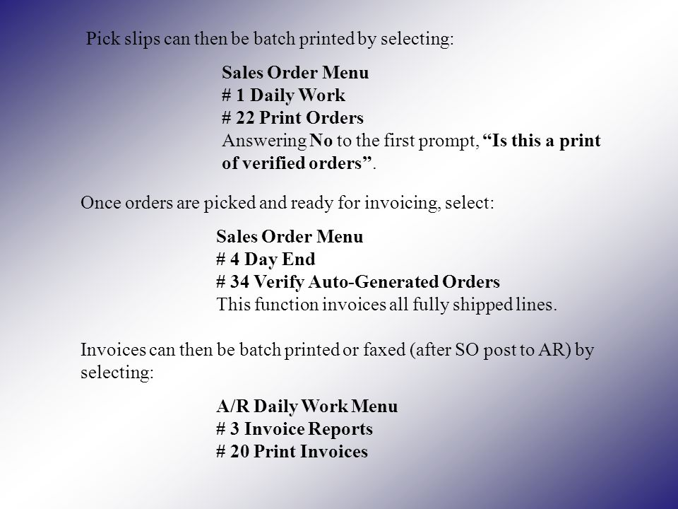 Pick slips can then be batch printed by selecting: Sales Order Menu # 1 Daily Work # 22 Print Orders Answering No to the first prompt, Is this a print of verified orders.