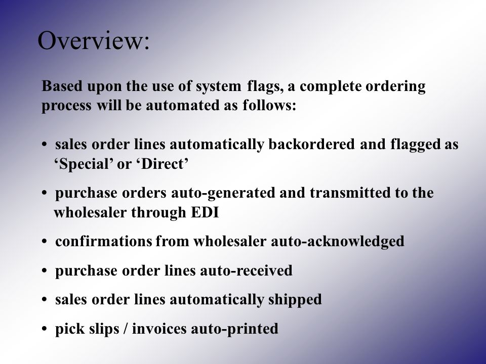 Overview: Based upon the use of system flags, a complete ordering process will be automated as follows: sales order lines automatically backordered and flagged as Special or Direct purchase orders auto-generated and transmitted to the wholesaler through EDI confirmations from wholesaler auto-acknowledged purchase order lines auto-received sales order lines automatically shipped pick slips / invoices auto-printed