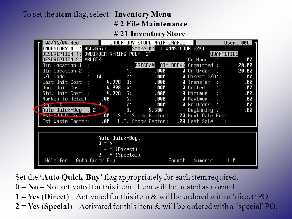 To set the item flag, select: Inventory Menu # 2 File Maintenance # 21 Inventory Store Set the Auto Quick-Buy flag appropriately for each item required.
