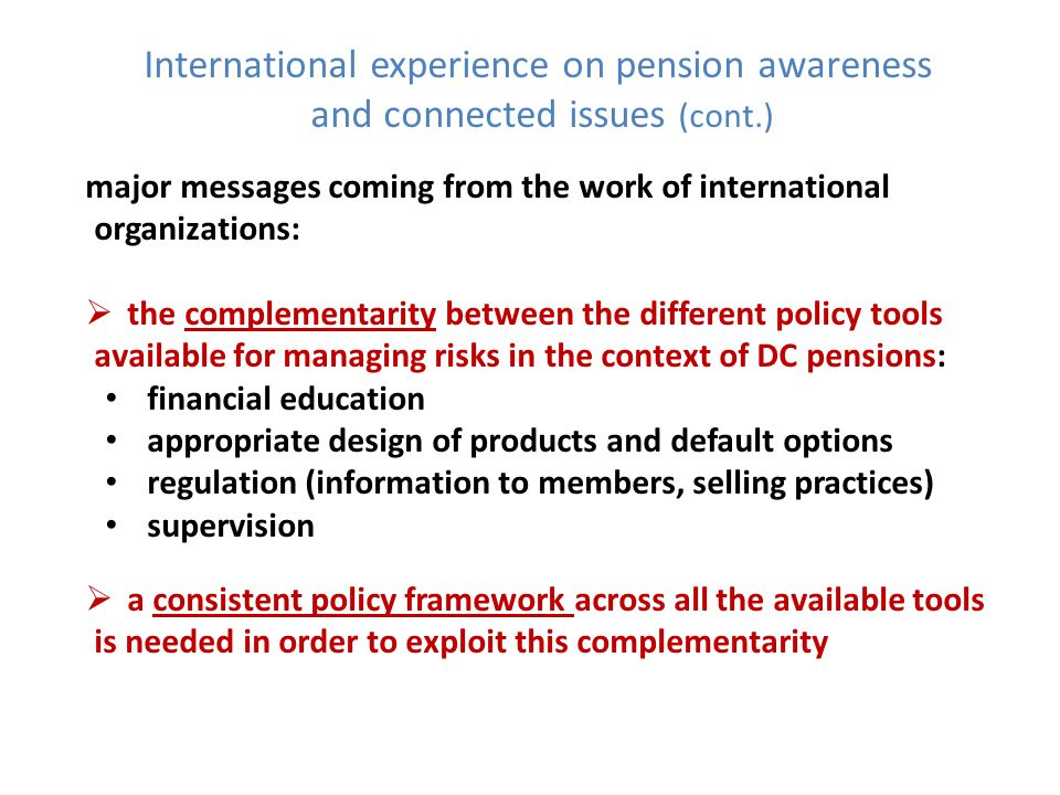 International experience on pension awareness and connected issues (cont.) major messages coming from the work of international organizations: the complementarity between the different policy tools available for managing risks in the context of DC pensions: financial education appropriate design of products and default options regulation (information to members, selling practices) supervision a consistent policy framework across all the available tools is needed in order to exploit this complementarity