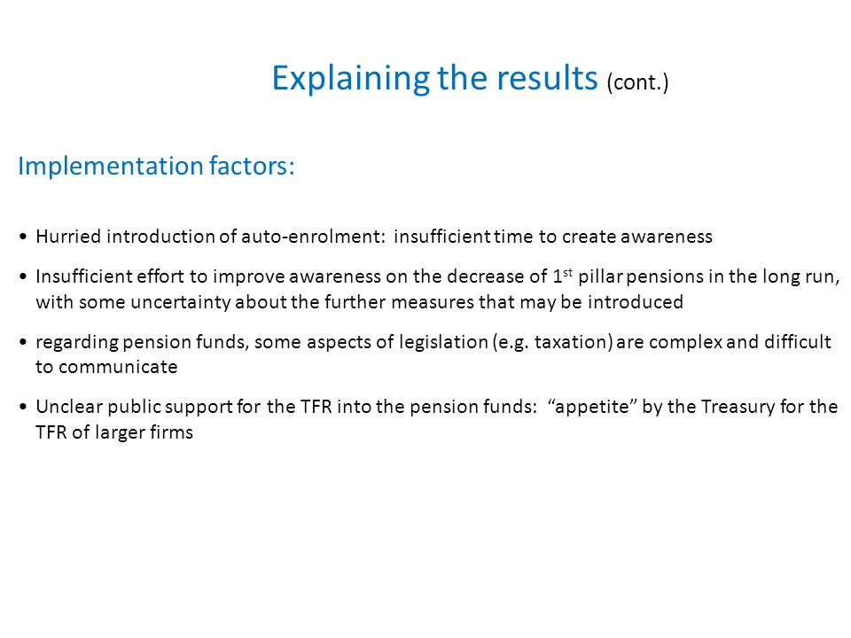 Explaining the results (cont.) Implementation factors: Hurried introduction of auto-enrolment: insufficient time to create awareness Insufficient effort to improve awareness on the decrease of 1 st pillar pensions in the long run, with some uncertainty about the further measures that may be introduced regarding pension funds, some aspects of legislation (e.g.