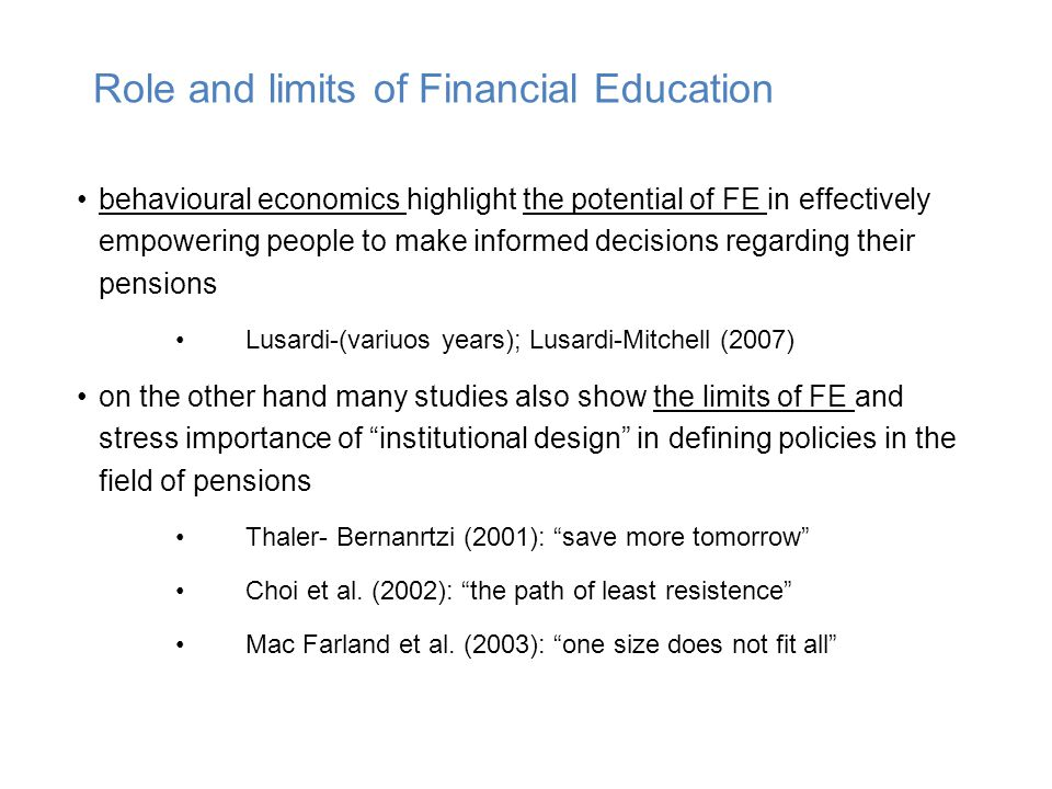 behavioural economics highlight the potential of FE in effectively empowering people to make informed decisions regarding their pensions Lusardi-(variuos years); Lusardi-Mitchell (2007) on the other hand many studies also show the limits of FE and stress importance of institutional design in defining policies in the field of pensions Thaler- Bernanrtzi (2001): save more tomorrow Choi et al.