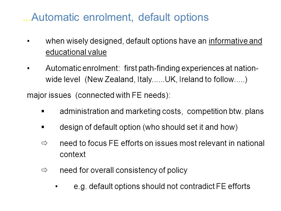 when wisely designed, default options have an informative and educational value Automatic enrolment: first path-finding experiences at nation- wide level (New Zealand, Italy......UK, Ireland to follow.....) major issues (connected with FE needs): administration and marketing costs, competition btw.