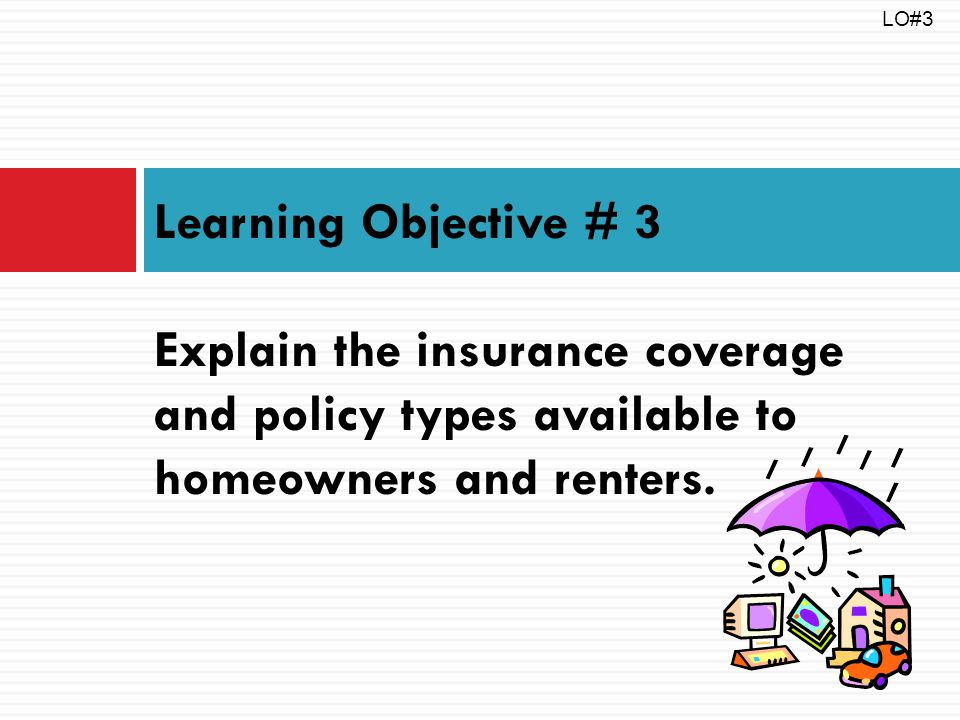 Learning Objective # 3 Explain the insurance coverage and policy types available to homeowners and renters. LO#3