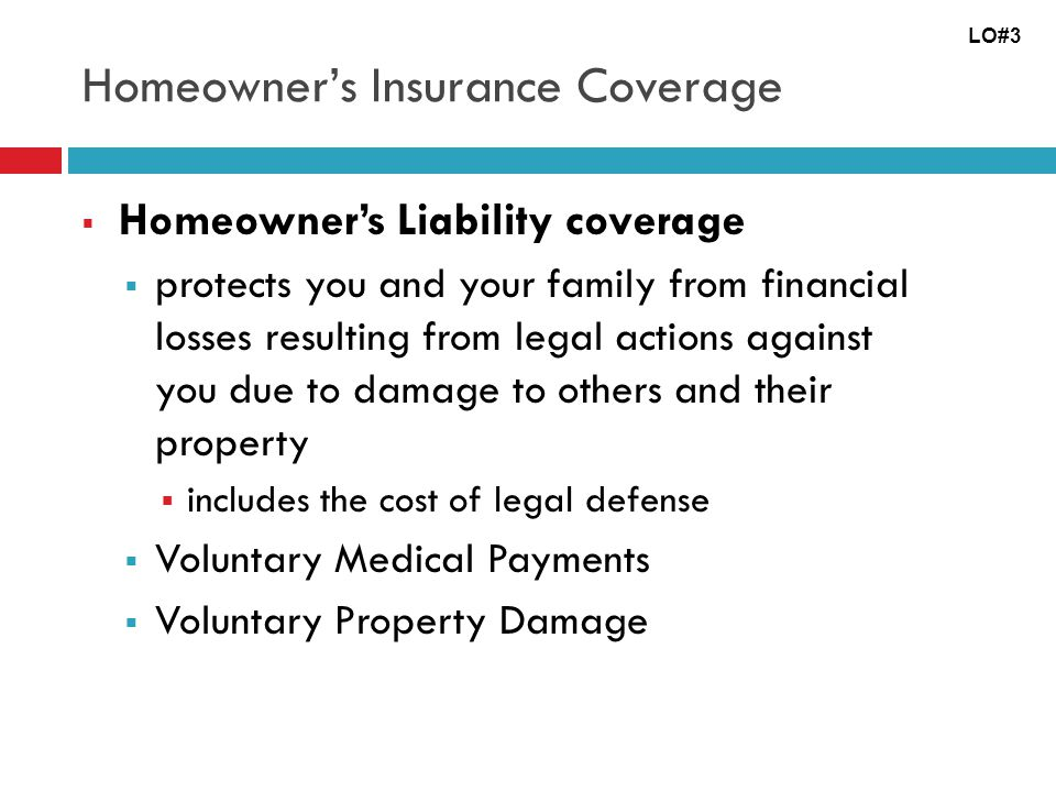 Homeowners Insurance Coverage Homeowners Liability coverage protects you and your family from financial losses resulting from legal actions against you due to damage to others and their property includes the cost of legal defense Voluntary Medical Payments Voluntary Property Damage LO#3