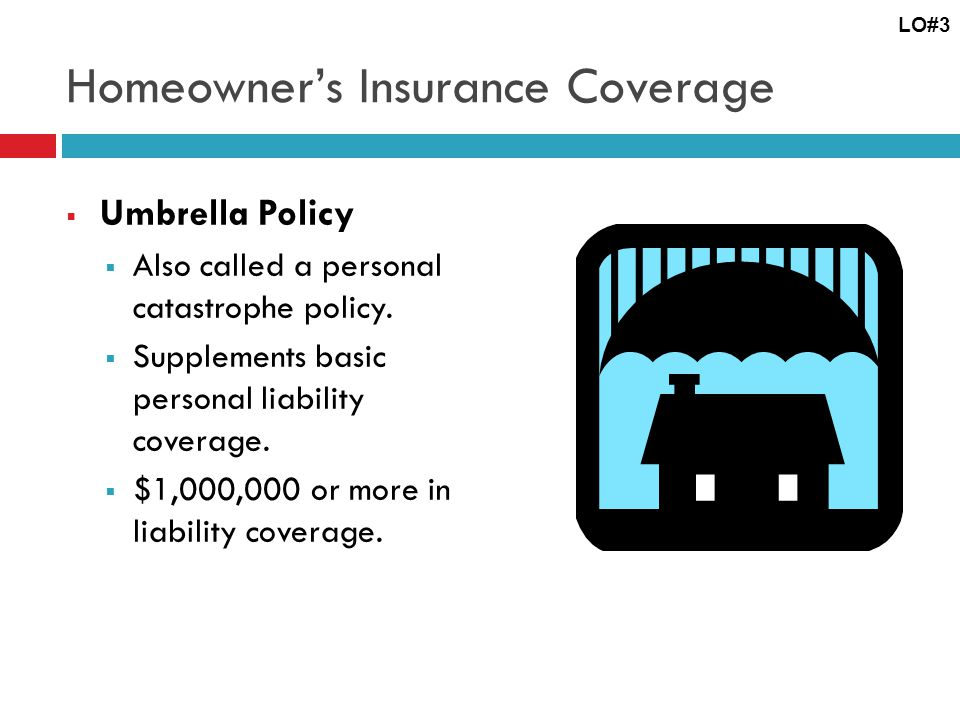Homeowners Insurance Coverage Umbrella Policy Also called a personal catastrophe policy.