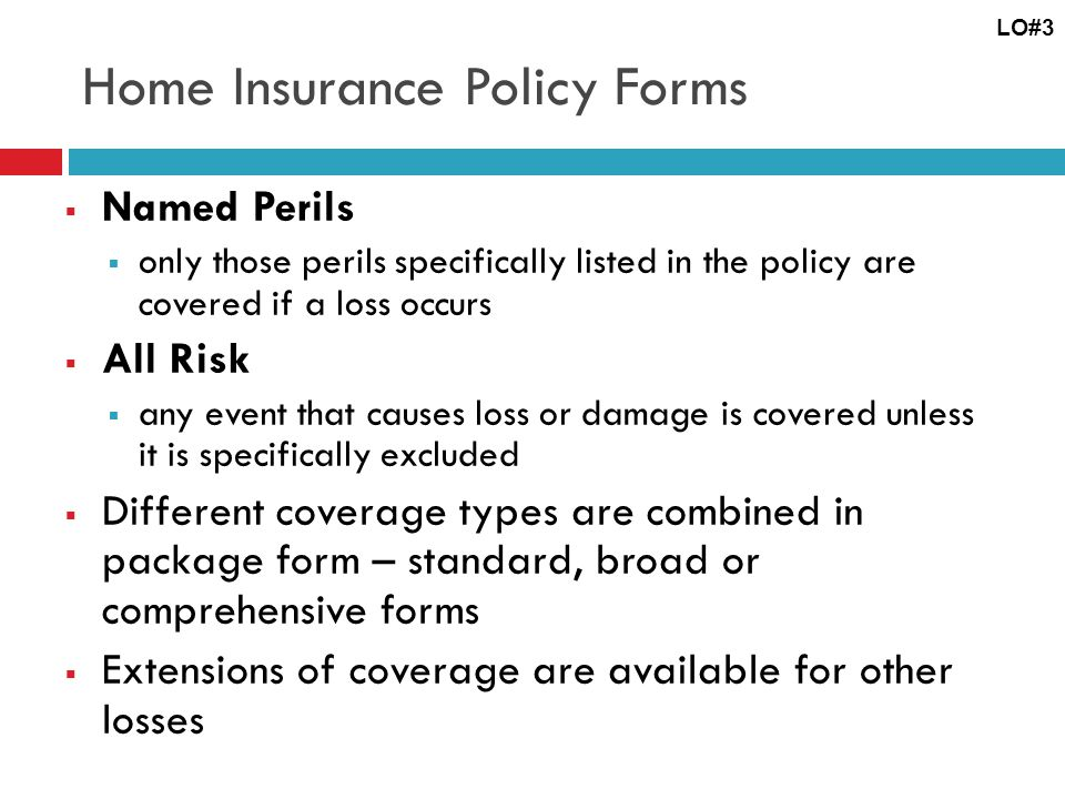 Home Insurance Policy Forms Named Perils only those perils specifically listed in the policy are covered if a loss occurs All Risk any event that caus