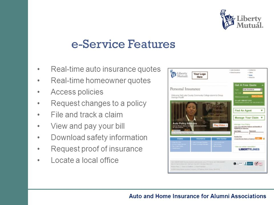 e-Service Features Real-time auto insurance quotes Real-time homeowner quotes Access policies Request changes to a policy File and track a claim View and pay your bill Download safety information Request proof of insurance Locate a local office Auto and Home Insurance for Alumni Associations