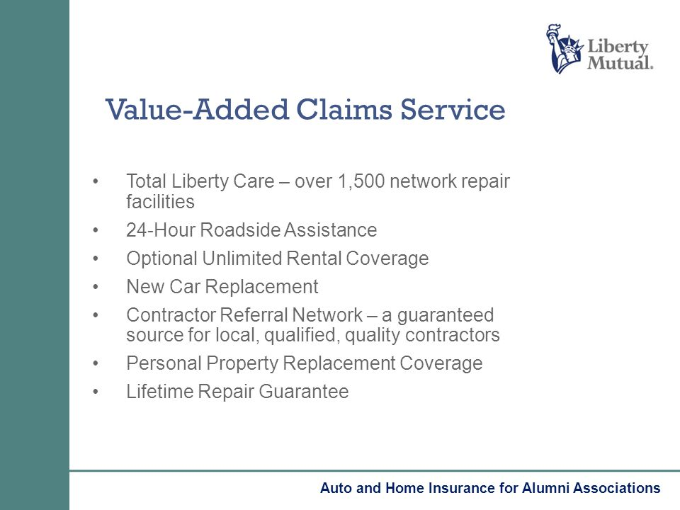 Value-Added Claims Service Total Liberty Care – over 1,500 network repair facilities 24-Hour Roadside Assistance Optional Unlimited Rental Coverage New Car Replacement Contractor Referral Network – a guaranteed source for local, qualified, quality contractors Personal Property Replacement Coverage Lifetime Repair Guarantee Auto and Home Insurance for Alumni Associations