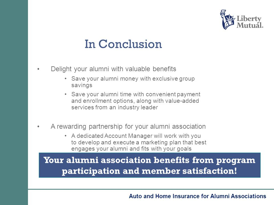 In Conclusion Delight your alumni with valuable benefits Save your alumni money with exclusive group savings Save your alumni time with convenient pay