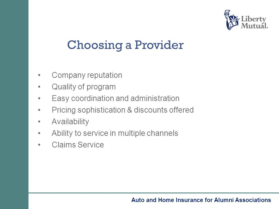 Company reputation Quality of program Easy coordination and administration Pricing sophistication & discounts offered Availability Ability to service in multiple channels Claims Service Choosing a Provider Auto and Home Insurance for Alumni Associations