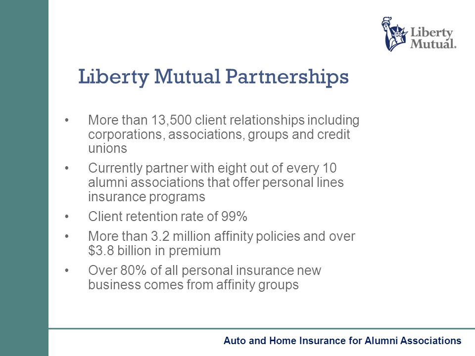 More than 13,500 client relationships including corporations, associations, groups and credit unions Currently partner with eight out of every 10 alumni associations that offer personal lines insurance programs Client retention rate of 99% More than 3.2 million affinity policies and over $3.8 billion in premium Over 80% of all personal insurance new business comes from affinity groups Liberty Mutual Partnerships Auto and Home Insurance for Alumni Associations