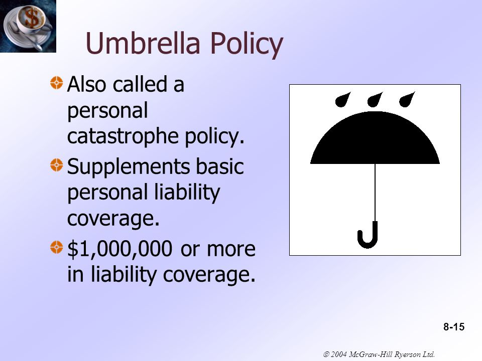 2004 McGraw-Hill Ryerson Ltd. Umbrella Policy Also called a personal catastrophe policy.