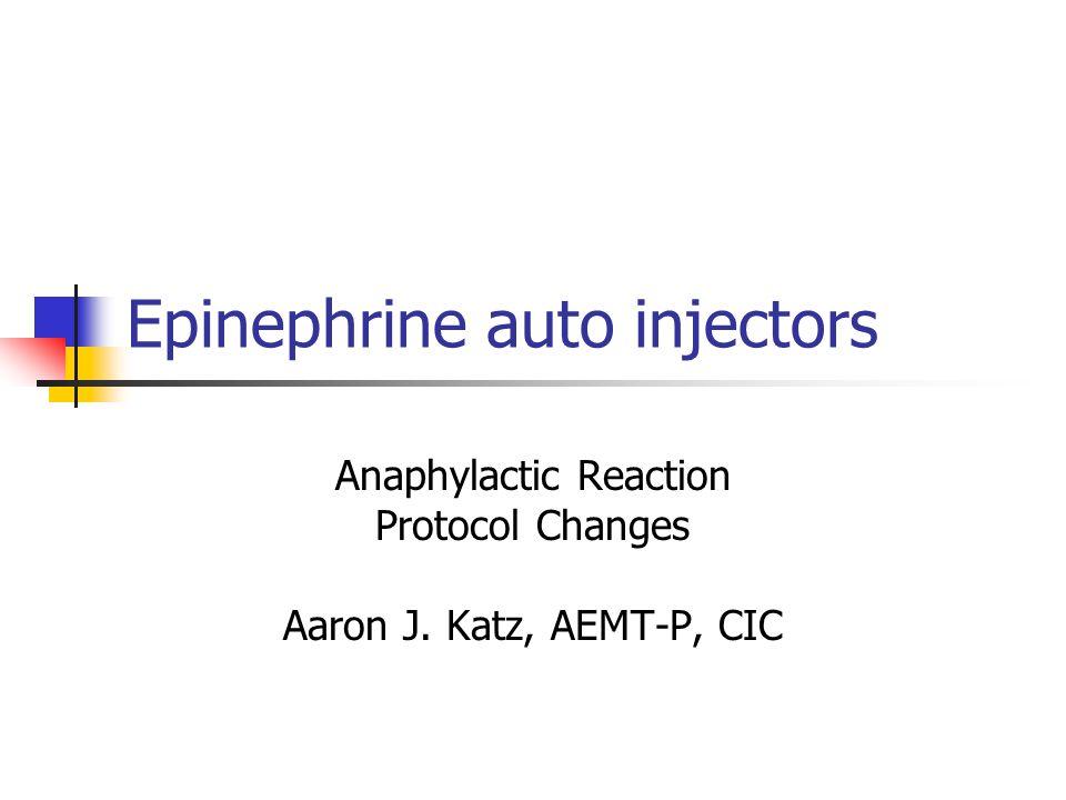Epinephrine auto injectors Anaphylactic Reaction Protocol Changes Aaron J. Katz, AEMT-P, CIC