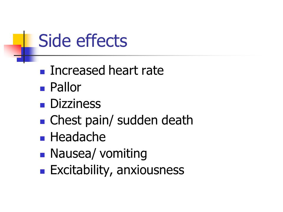 Side effects Increased heart rate Pallor Dizziness Chest pain/ sudden death Headache Nausea/ vomiting Excitability, anxiousness